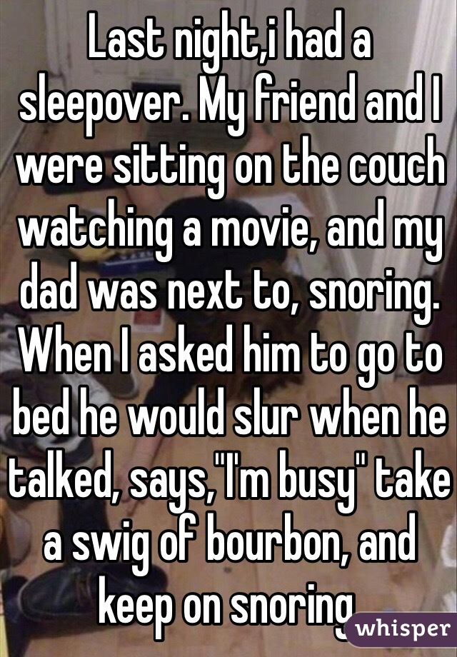 "Last night,i had a sleepover. My friend and I were sitting on the couch watching a movie, and my dad was next to, snoring. When I asked him to go to bed he would slur when he talked, says,""I'm busy"" take a swig of bourbon, and keep on snoring."