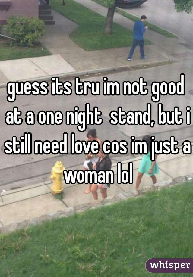 guess its tru im not good at a one night  stand, but i still need love cos im just a woman lol