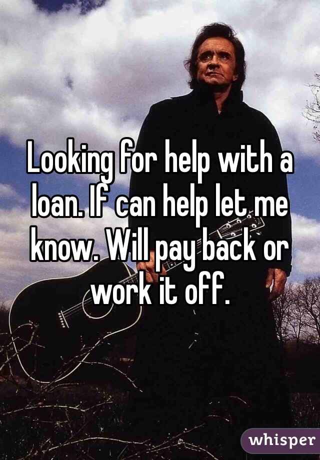 Looking for help with a loan. If can help let me know. Will pay back or work it off.