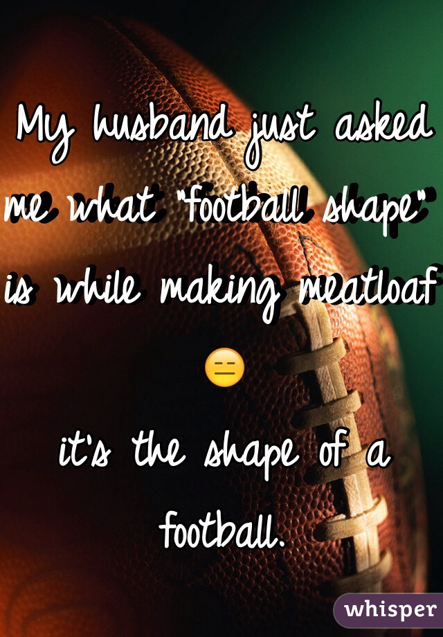 """My husband just asked me what """"football shape"""" is while making meatloaf 😑  it's the shape of a football."""