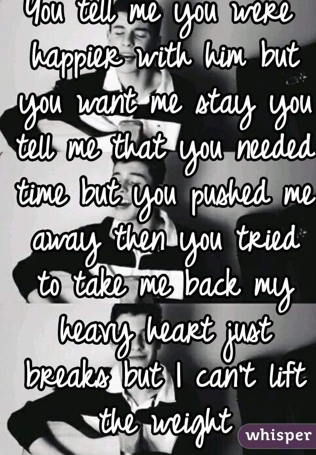 You tell me you were happier with him but you want me stay you tell me that you needed time but you pushed me away then you tried to take me back my heavy heart just breaks but I can't lift the weight