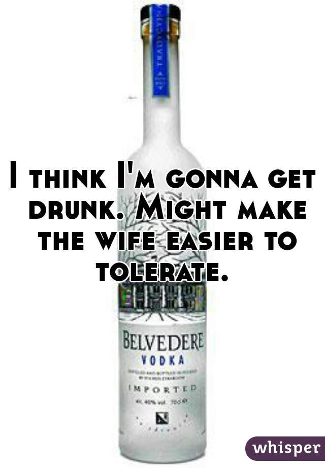 I think I'm gonna get drunk. Might make the wife easier to tolerate.