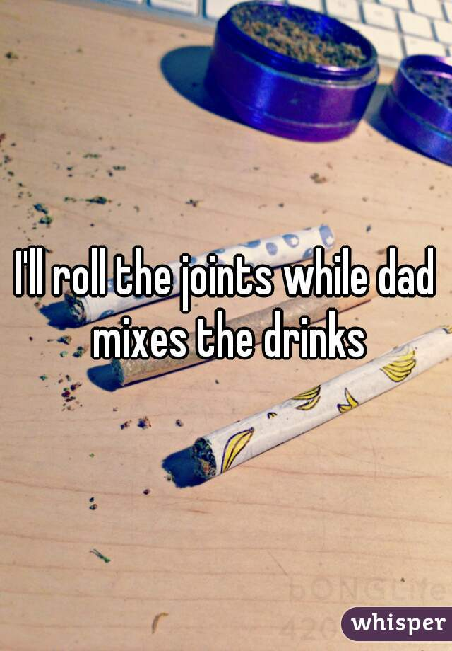 I'll roll the joints while dad mixes the drinks