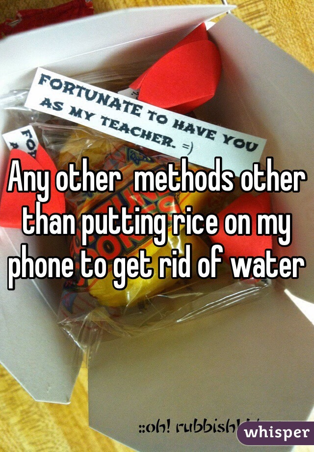 Any other  methods other than putting rice on my phone to get rid of water