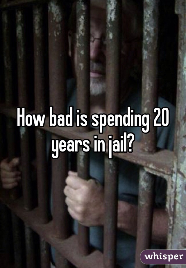 How bad is spending 20 years in jail?