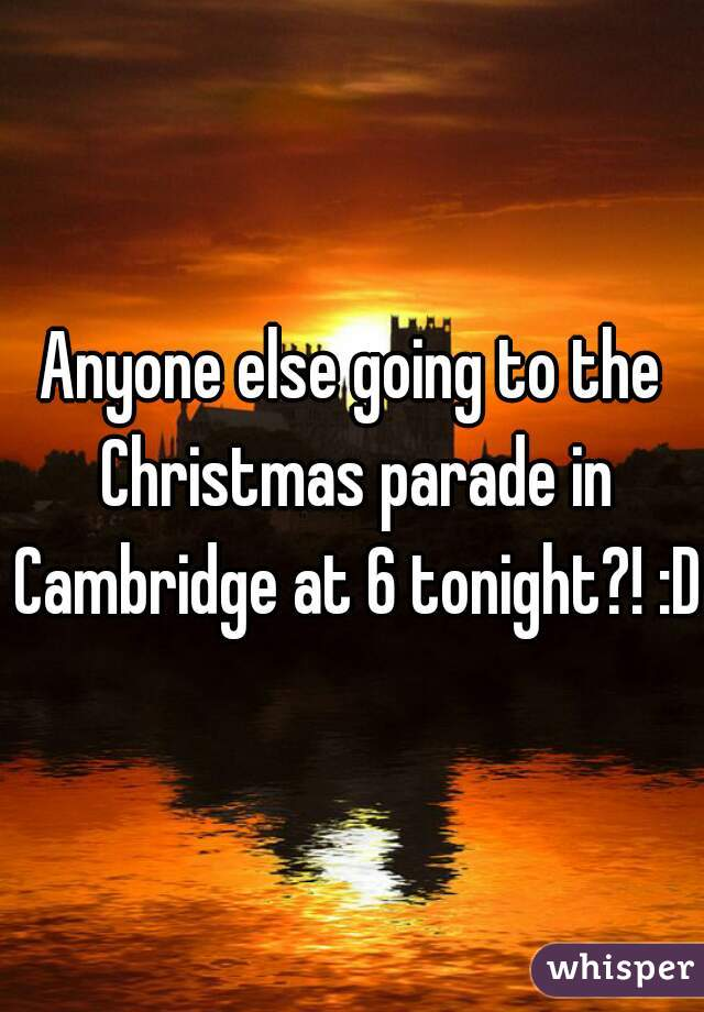 Anyone else going to the Christmas parade in Cambridge at 6 tonight?! :D