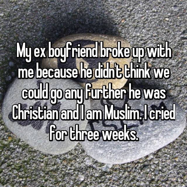 My ex boyfriend broke up with me because he didn't think we could go any further he was Christian and I am Muslim. I cried for three weeks.