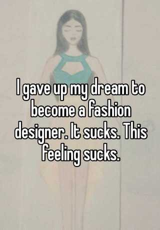 I Gave Up My Dream To Become A Fashion Designer It Sucks This Feeling Sucks