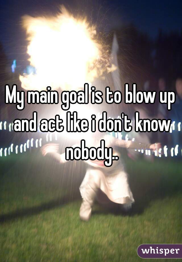 My Main Goal Is To Blow Up And Act Like I Don T Know Nobody You're going to find out all at once. whisper