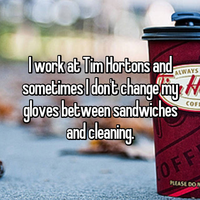 I work at Tim Hortons and sometimes I don't change my gloves between sandwiches and cleaning.