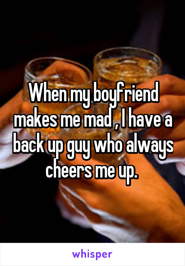 When my boyfriend makes me mad , I have a back up guy who always cheers me up.
