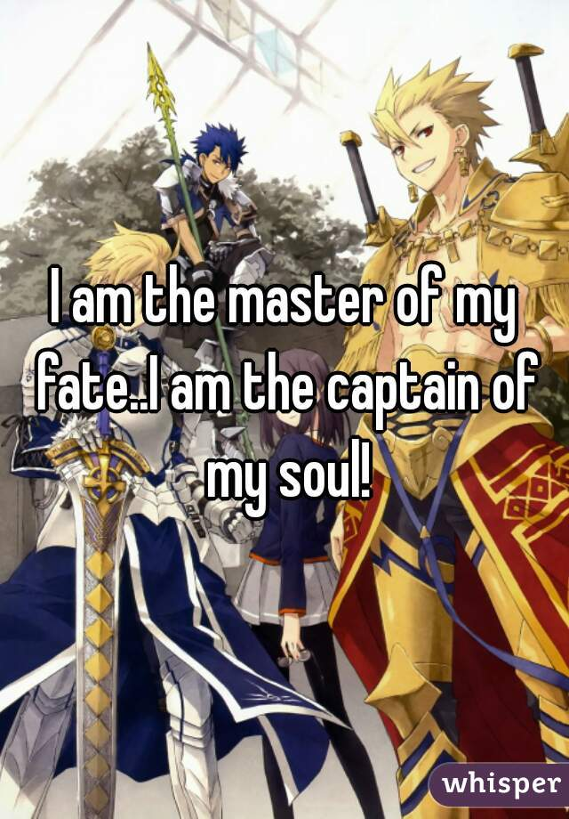 I am the master of my fate..I am the captain of my soul!