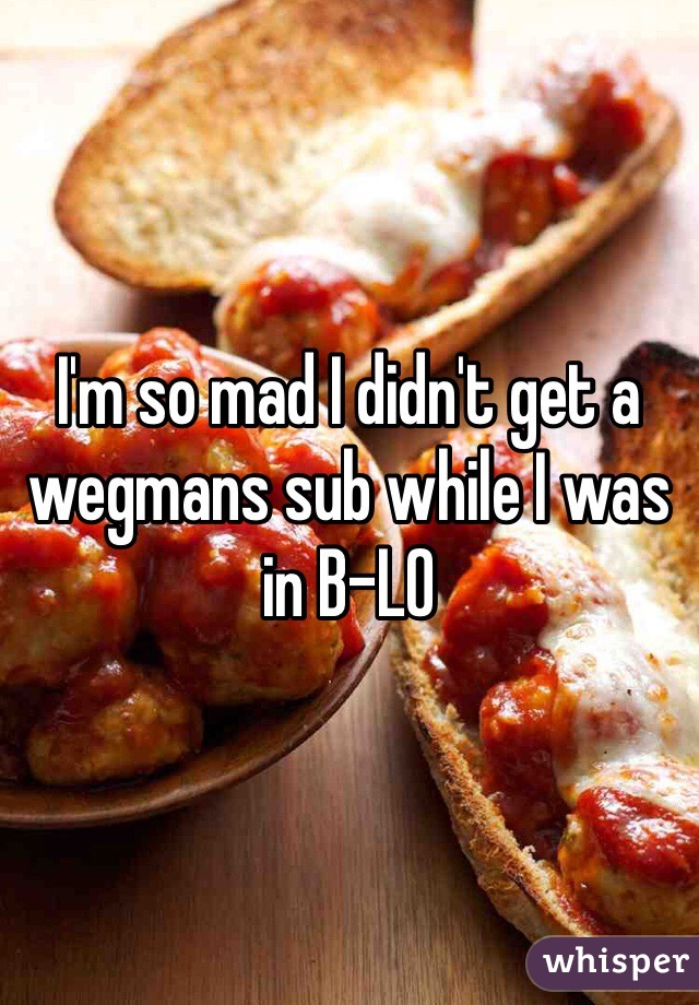 I'm so mad I didn't get a wegmans sub while I was in B-LO
