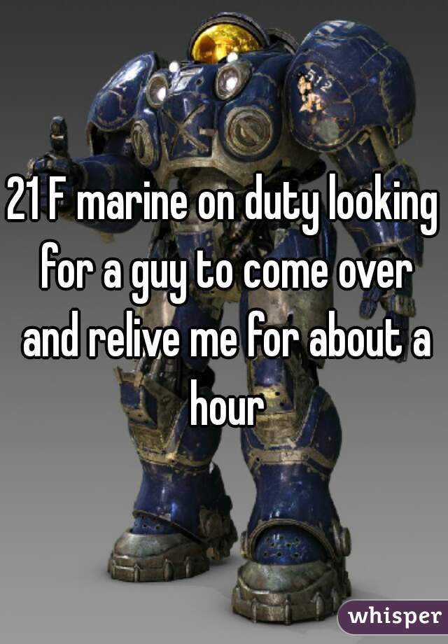 21 F marine on duty looking for a guy to come over and relive me for about a hour