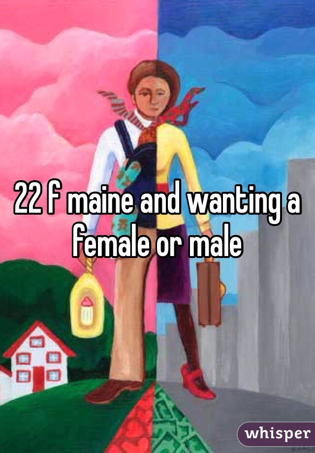 22 f maine and wanting a female or male