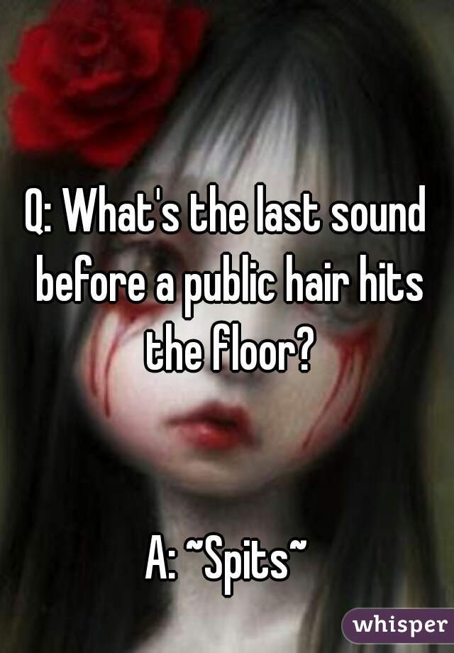 Q: What's the last sound before a public hair hits the floor?   A: ~Spits~