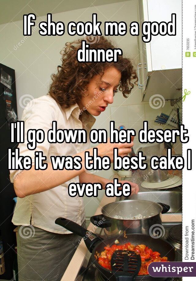 If she cook me a good dinner   I'll go down on her desert like it was the best cake I ever ate