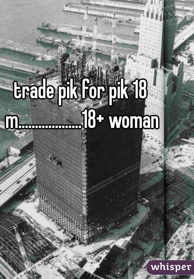 trade pik for pik 18 m...................18+ woman