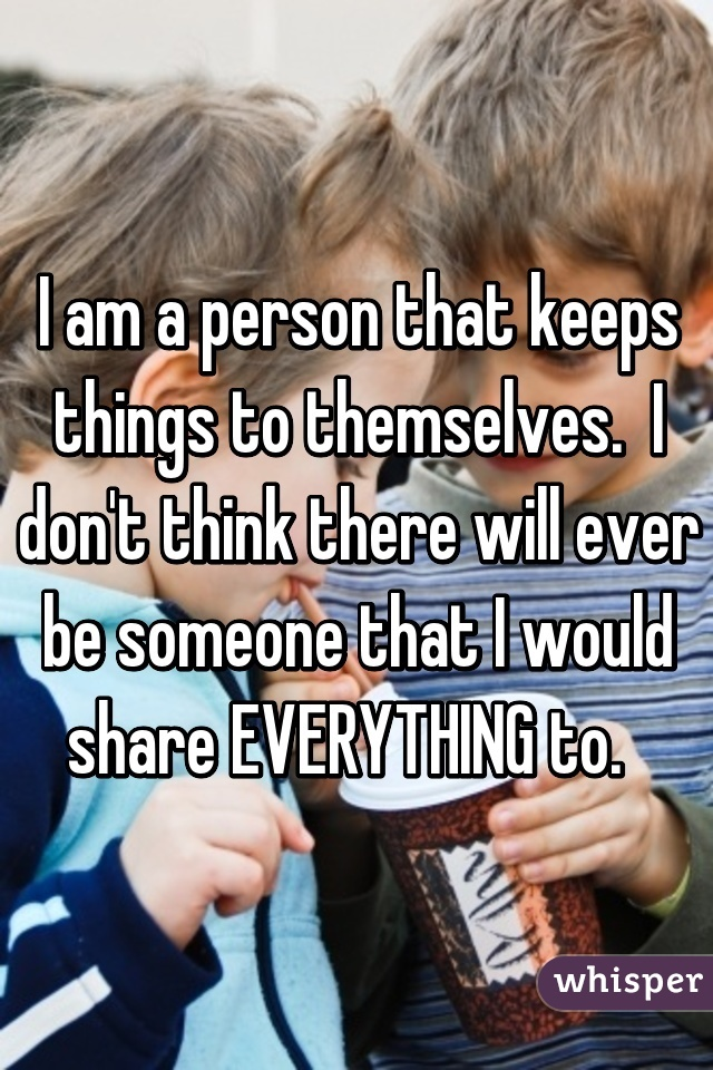 I am a person that keeps things to themselves.  I don't think there will ever be someone that I would share EVERYTHING to.