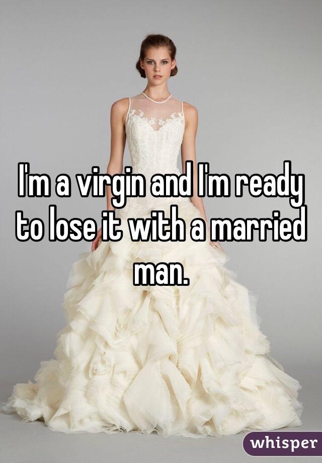 I'm a virgin and I'm ready to lose it with a married man.
