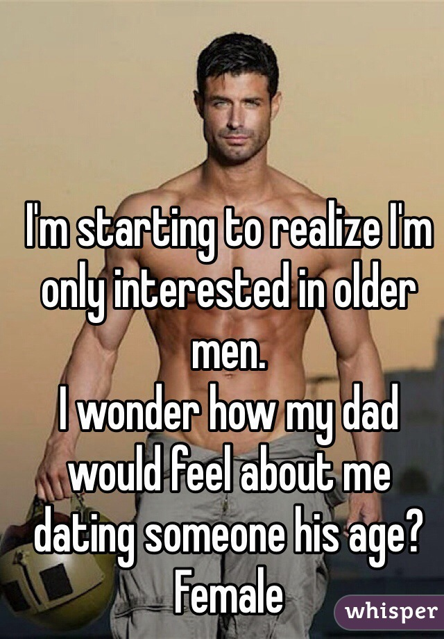 I'm starting to realize I'm only interested in older men. I wonder how my dad would feel about me dating someone his age? Female