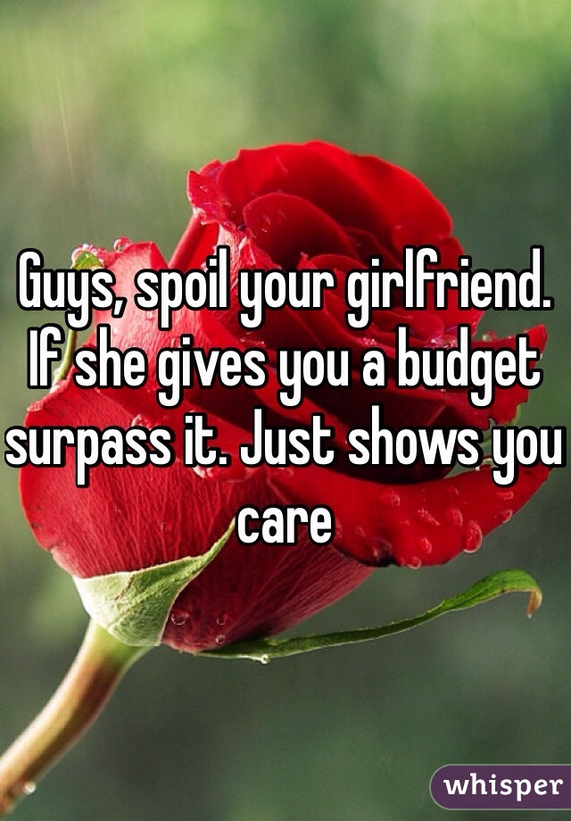 Guys, spoil your girlfriend. If she gives you a budget surpass it. Just shows you care
