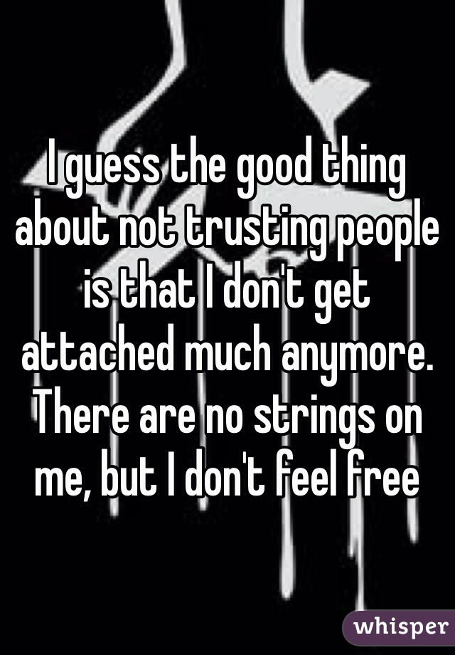 I guess the good thing about not trusting people is that I don't get attached much anymore. There are no strings on me, but I don't feel free
