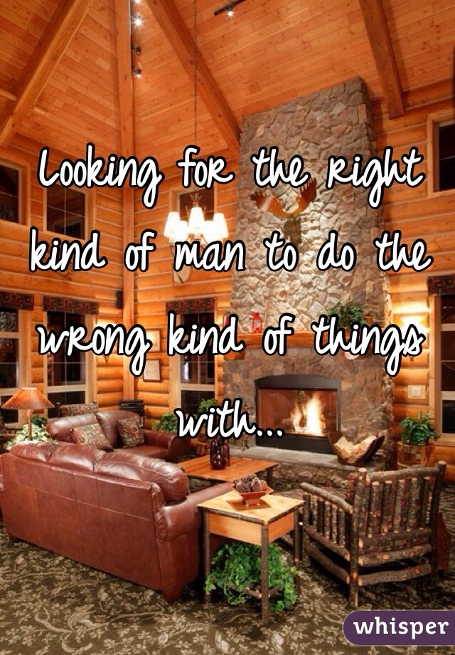 Looking for the right kind of man to do the wrong kind of things with...