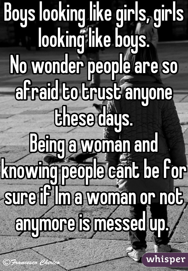 Boys looking like girls, girls looking like boys.  No wonder people are so afraid to trust anyone these days. Being a woman and knowing people cant be for sure if Im a woman or not anymore is messed up.