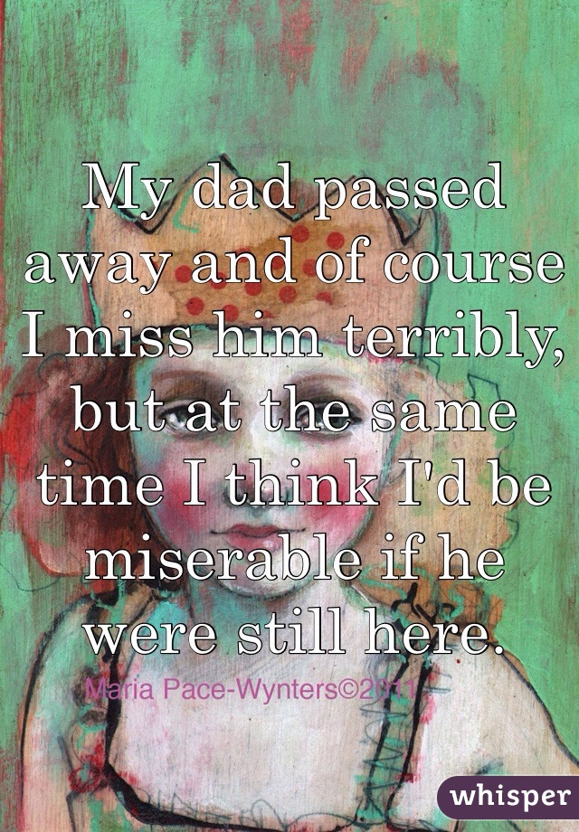 My dad passed away and of course I miss him terribly, but at the same time I think I'd be miserable if he were still here.