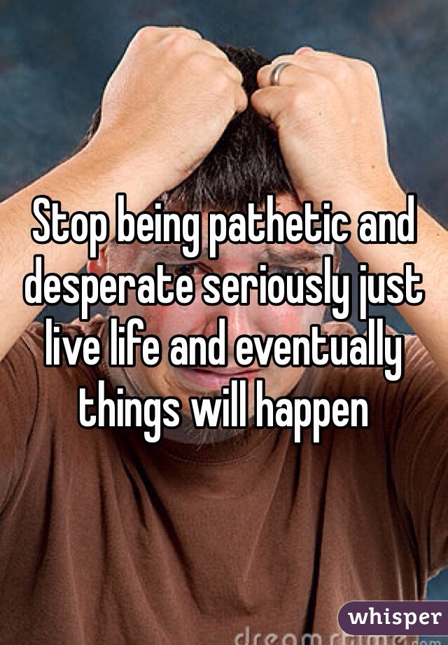 Stop being pathetic and desperate seriously just live life and eventually things will happen