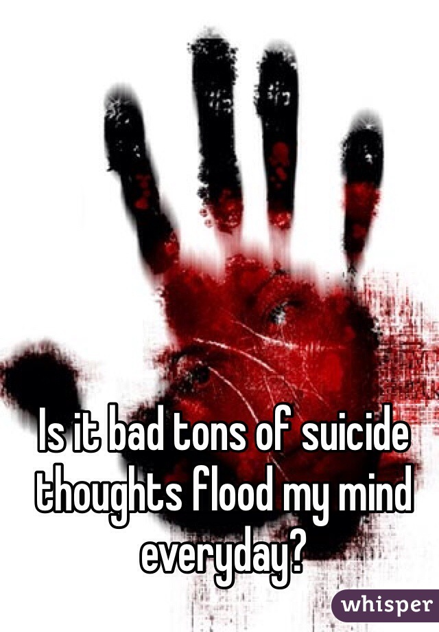 Is it bad tons of suicide thoughts flood my mind everyday?