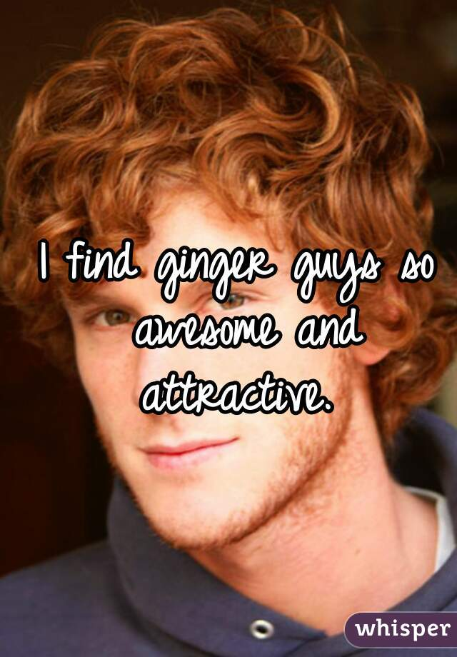 I find ginger guys so awesome and attractive.