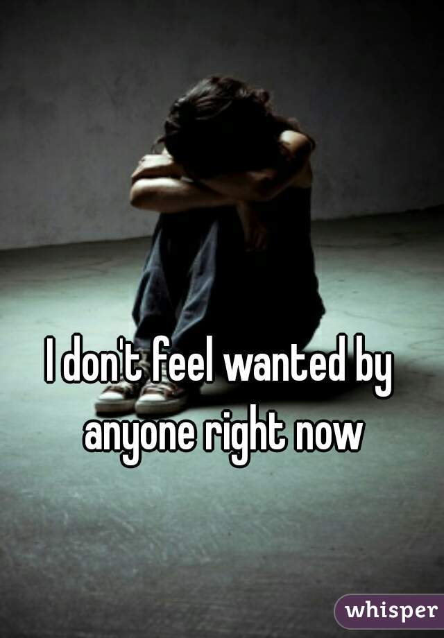 I don't feel wanted by anyone right now