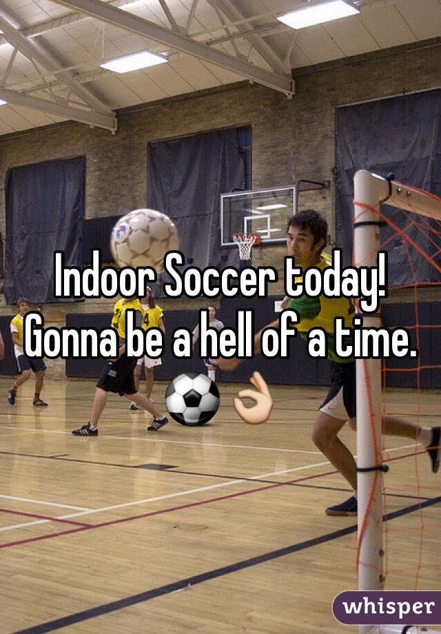 Indoor Soccer today! Gonna be a hell of a time. ⚽️👌