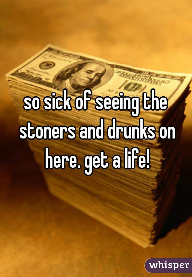 so sick of seeing the stoners and drunks on here. get a life!