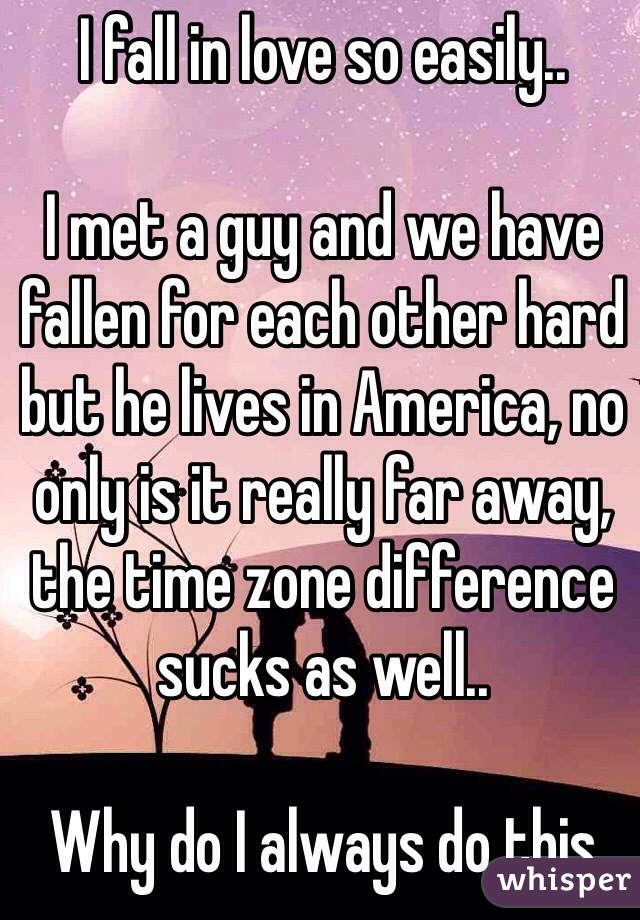 I fall in love so easily..  I met a guy and we have fallen for each other hard but he lives in America, no only is it really far away, the time zone difference sucks as well..  Why do I always do this