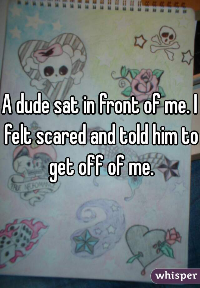 A dude sat in front of me. I felt scared and told him to get off of me.