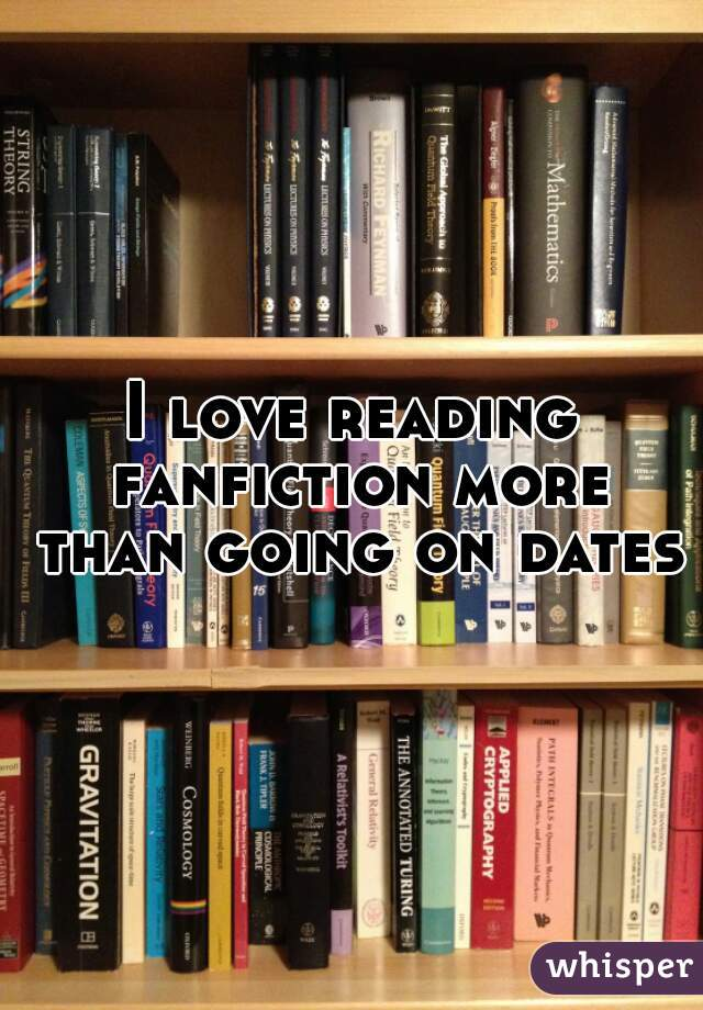 I love reading fanfiction more than going on dates