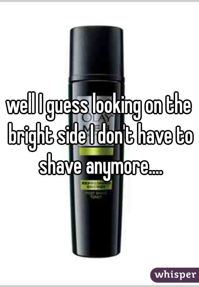 well I guess looking on the bright side I don't have to shave anymore....