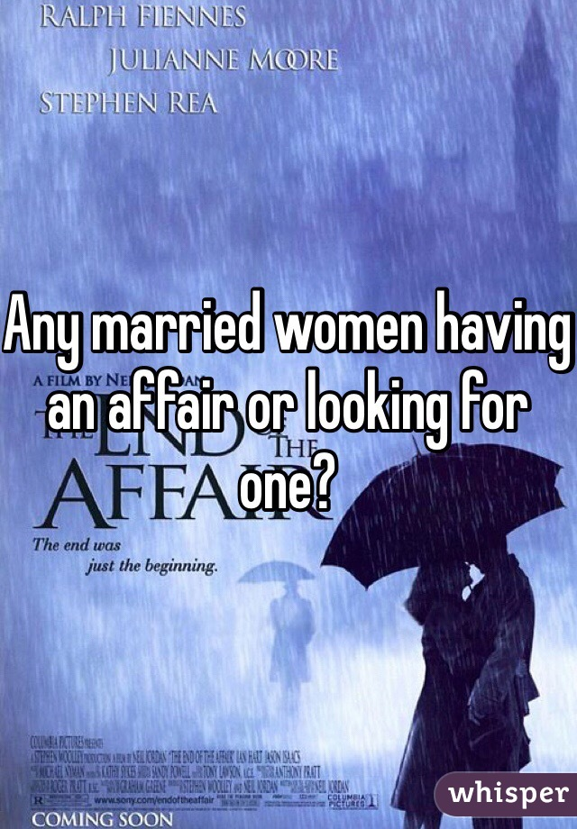 Any married women having an affair or looking for one?
