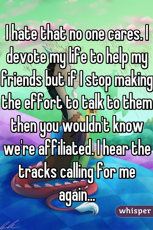 I hate that no one cares. I devote my life to help my friends but if I stop making the effort to talk to them then you wouldn't know we're affiliated. I hear the tracks calling for me again...