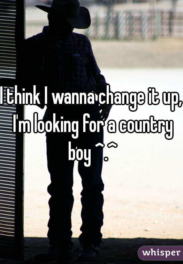 I think I wanna change it up, I'm looking for a country boy ^.^