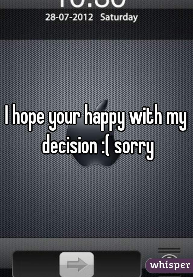 I hope your happy with my decision :( sorry