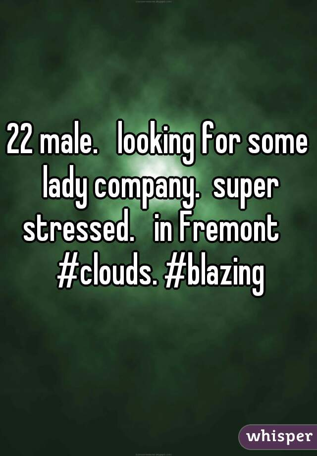 22 male.   looking for some lady company.  super stressed.   in Fremont    #clouds. #blazing