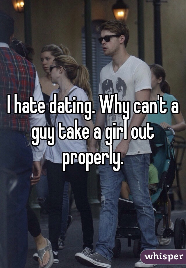 I hate dating. Why can't a guy take a girl out properly.