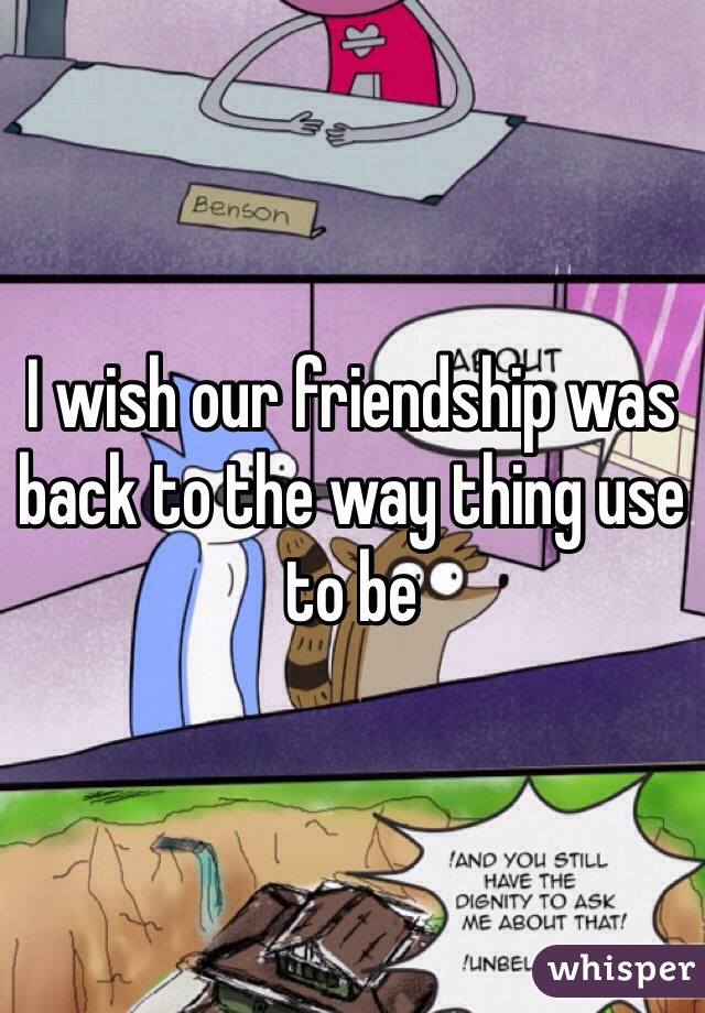 I wish our friendship was back to the way thing use to be