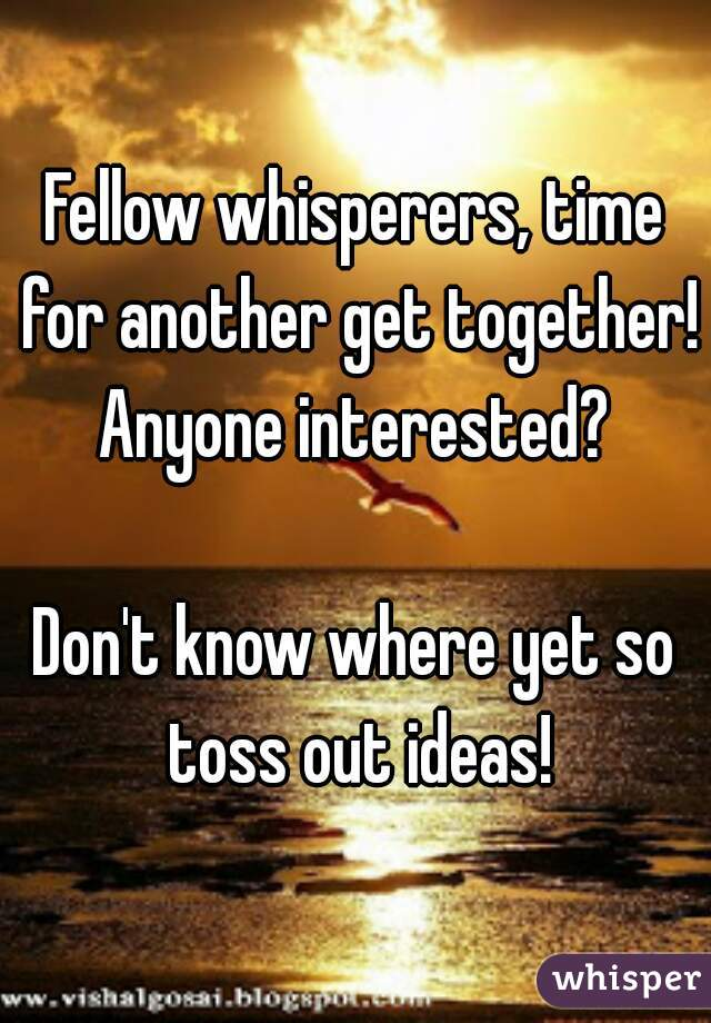 Fellow whisperers, time for another get together! Anyone interested?   Don't know where yet so toss out ideas!