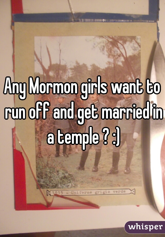 Any Mormon girls want to run off and get married in a temple ? :)