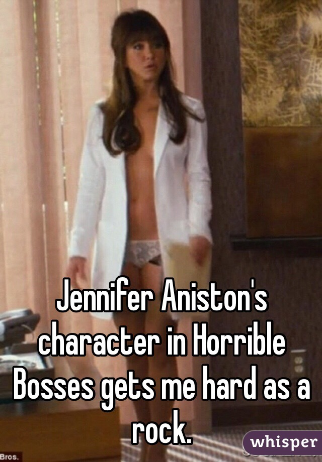 Jennifer Aniston's character in Horrible Bosses gets me hard as a rock.